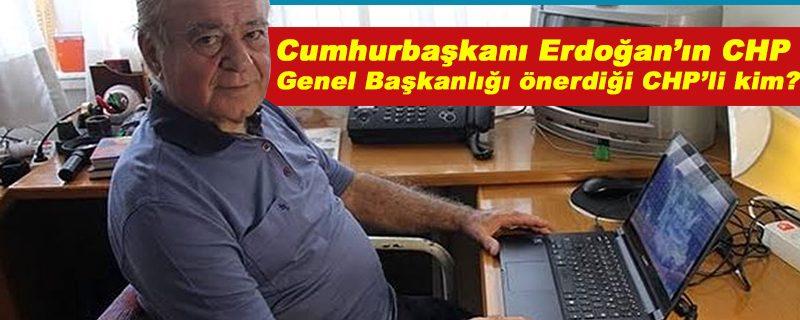 Cumhurbaşkanı Erdoğan'ın CHP Genel Başkanlığı önerdiği CHP'li kim?